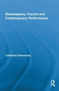 Shakespeare, Trauma and Contemporary Performance