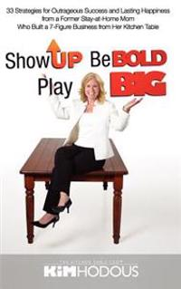 Show Up, Be Bold, Play Big: 33 Strategies for Outrageous Success and Lasting Happiness from a Former Stay-At-Home Mom Who Built a 7-Figure Busines