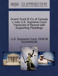 Grand Trunk R Co of Canada V. Ives U.S. Supreme Court Transcript of Record with Supporting Pleadings