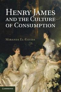 Henry James and the Culture of Consumption