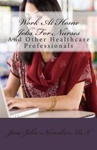 Work at Home Jobs for Nurses: And Other Healthcare Professionals