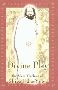 Divine Play: The Silent Teaching of Shiva Bala Yogi