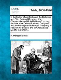 In the Matter of Application of the Baltimore and Ohio Railroad Company, the Chesapeake and Ohio Railway Company, the New York Central Railroad Company and the Pennsylvania Railroad Company to Reopen the Subject and to Change and Modify, in Certain...