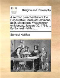 A Sermon Preached Before the Honourable House of Commons, at St. Margaret's, Westminster, on Monday, January 30, 1769; ... by Samuel Hallifax, ...