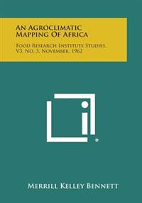 An Agroclimatic Mapping of Africa: Food Research Institute Studies, V3, No. 3, November, 1962
