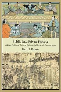 Public Law, Private Practice: Politics, Profit, and the Legal Profession in Nineteenth-Century Japan