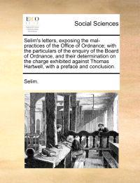 Selim's Letters, Exposing the Mal-Practices of the Office of Ordnance; With the Particulars of the Enquiry of the Board of Ordnance, and Their Determi
