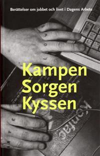 Kampen sorgen kyssen : berättelser om jobbet och livet i Dagens Arbete
