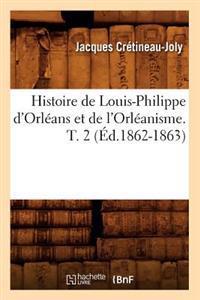 Histoire de Louis-Philippe d'Orl�ans Et de l'Orl�anisme. T. 2 (�d.1862-1863)