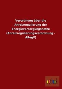 Verordnung Uber Die Anreizregulierung Der Energieversorgungsnetze (Anreizregulierungsverordnung - Aregv)