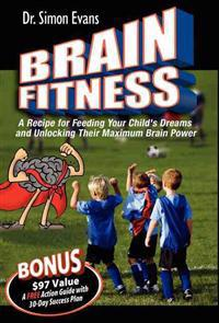 Brain Fitness: A Recipe for Feeding Your Child's Dreams and Unlocking Their Maximum Brain Power