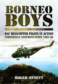 Borneo Boys: RAF Helicopter Pilots in Action - Indonesia Confrontation 1962-66