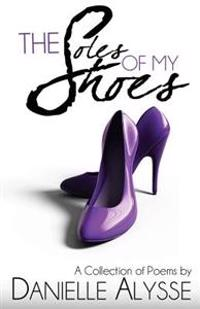 The Soles of My Shoes: A Collection of Poems by Danielle Alysse