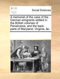 A Memorial of the Case of the German Emigrants Settled in the British Colonies of Pensilvania, and the Back Parts of Maryland, Virginia, &C.