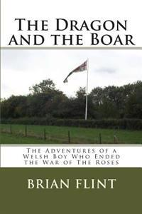 The Dragon and the Boar: The Adventures of a Welsh Boy Who Ended the War of the Roses