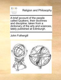 A Brief Account of the People Called Quakers. Their Doctrines and Discipline; Taken from a Dictionary of the Arts and Sciences, Lately Published at Edinburgh