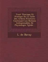 Trait¿ Th¿orique Et Pratique De La Taille Des Arbres Fruitiers: Contenant Les Notions Indispensables De Physiologie V¿g¿tale...