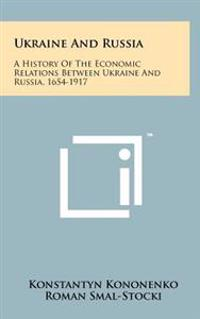 Ukraine and Russia: A History of the Economic Relations Between Ukraine and Russia, 1654-1917