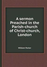 A Sermon Preached in the Parish-Church of Christ-Church, London