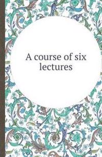 A Course of Six Lectures