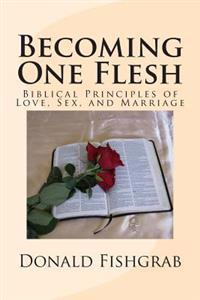 Becoming One Flesh: Biblical Principles of Love, Sex, and Marriage