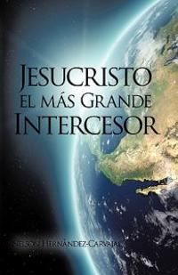 Jesucristo el mas grande intercesor / Jesus Christ the Largest Mediator