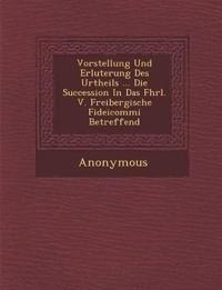Vorstellung Und Erl Uterung Des Urtheils ... Die Succession in Das Fhrl. V. Freibergische Fideicommi Betreffend