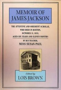 The Memoir of James Jackson, The Attentive and Obedient Scholar, Who Died in Boston, October 31, 1833, Aged Six Years and Eleven Months