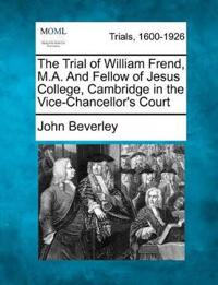 The Trial of William Frend, M.A. and Fellow of Jesus College, Cambridge in the Vice-Chancellor's Court