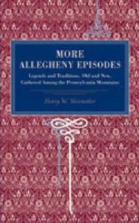 Allegheny Episodes: Legends and Traditions, Old and New, Gathered Among the Pennsylvania Mountains
