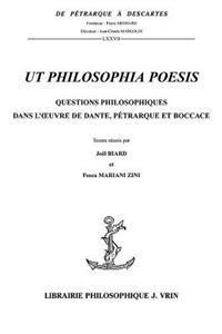 UT Philosophia Poesis: Questions Philosophiques Dans L'Oeuvre de Dante, Petrarque Et Boccace