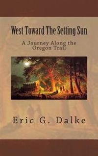 West Toward the Setting Sun: A Journey Along the Oregon Trail