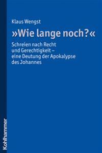 Wie Lange Noch?: Schreien Nach Recht Und Gerechtigkeit - Eine Deutung Der Apokalypse Des Johannes