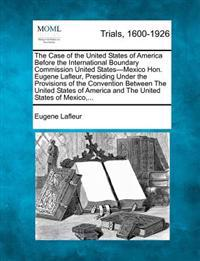 The Case of the United States of America Before the International Boundary Commission United States-Mexico Hon. Eugene LaFleur, Presiding Under the Provisions of the Convention Between the United States of America and the United States of Mexico, ...