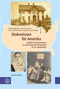 Diakonissen Fuer Amerika: Sozialer Protestantismus In Internationaler Perspektive Im 19. Jahrhundert, Quellenedition