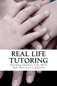 Real Life Tutoring: A Step by Step Program to Easily Teach Your Children Essential Life Skills.