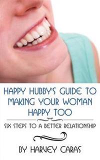Happy Hubby's Guide to Making Your Woman Happy Too