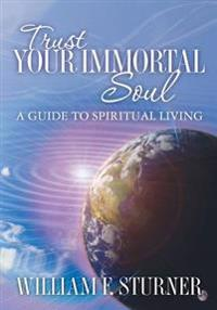 Trust Your Immortal Soul: A Guide to Spiritual Living