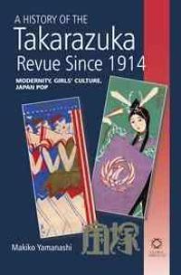 A History of the Takarazuka Revue Since 1914: Modernity, Girls' Culture, Japan Pop