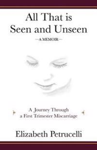 All That Is Seen and Unseen: A Journey Through a First Trimester Miscarriage