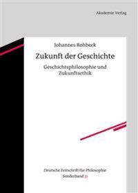 Zukunft Der Geschichte: Geschichtsphilosophie Und Zukunftsethik