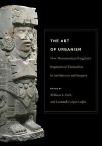 The Art of Urbanism: How Mesoamerican Kingdoms Represented Themselves in Architecture and Imagery