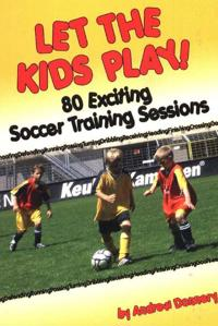 Let the Kids Play: 80 Exciting Soccer Training Sessions