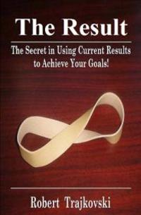 The Result: The Secret in Using Current Results to Achieve Your Goals!
