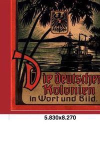 Die Deutschen Kolonien in Wort Und Bild