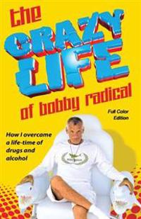 The Crazy Life of Bobby Radical / Full Color Edition: How I Overcame a Life-Time of Drugs and Alcohol