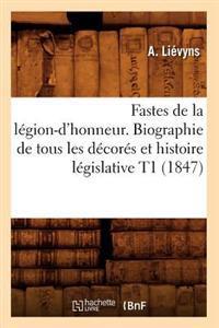 Fastes de la L�gion-d'Honneur. Biographie de Tous Les D�cor�s Et Histoire L�gislative T1 (1847)