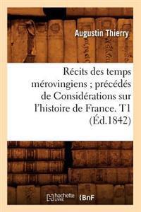 R�cits Des Temps M�rovingiens; Pr�c�d�s de Consid�rations Sur l'Histoire de France. T1 (�d.1842)