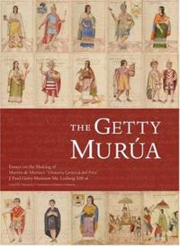 The Getty Murua - Essays on the Making of Martin De Murua's 'Historia General Del Piru' J.Paul Getty Museum MS. Ludwig XIII 16