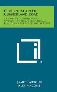 Continuation of Cumberland Road: A Report of Commissioners, Appointed to Locate the National Road, Under the Act of March 3, 1825